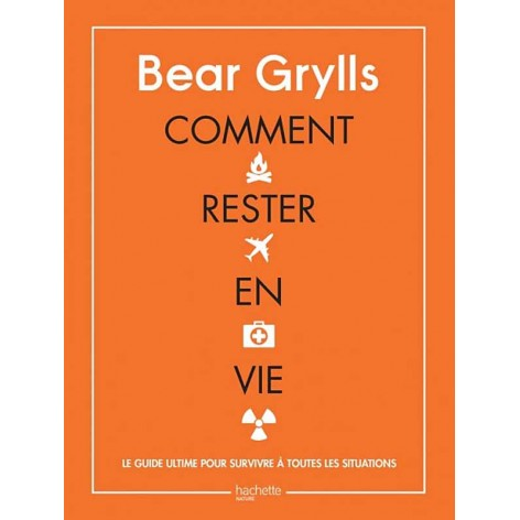 Comment rester en vie Bear Grylls le guide